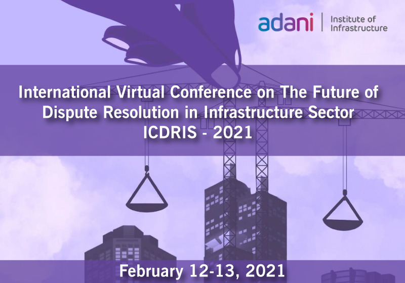 ICDRIS 2021: International Virtual Conference on The Future of Dispute Resolution in Infrastructure Sector   Adani Institute of Infrastructure